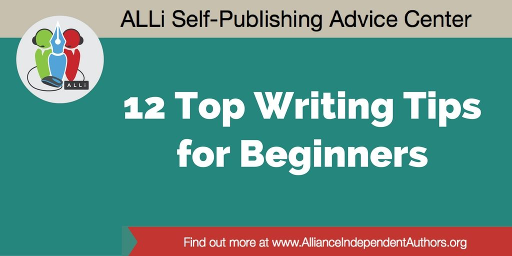 12 Top Writing Tips for Beginners. Writing Advice from the Alliance of Independent Authors via their Self-Publishing Advice Center. http://selfpublishingadvice.org/writing-tips-for-beginners/