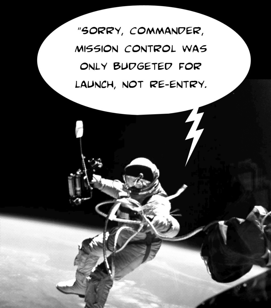 "image of astronaut on space walk hearing the message ""sorry, commander, mission control has only budgeted for launch, not re-entry"""
